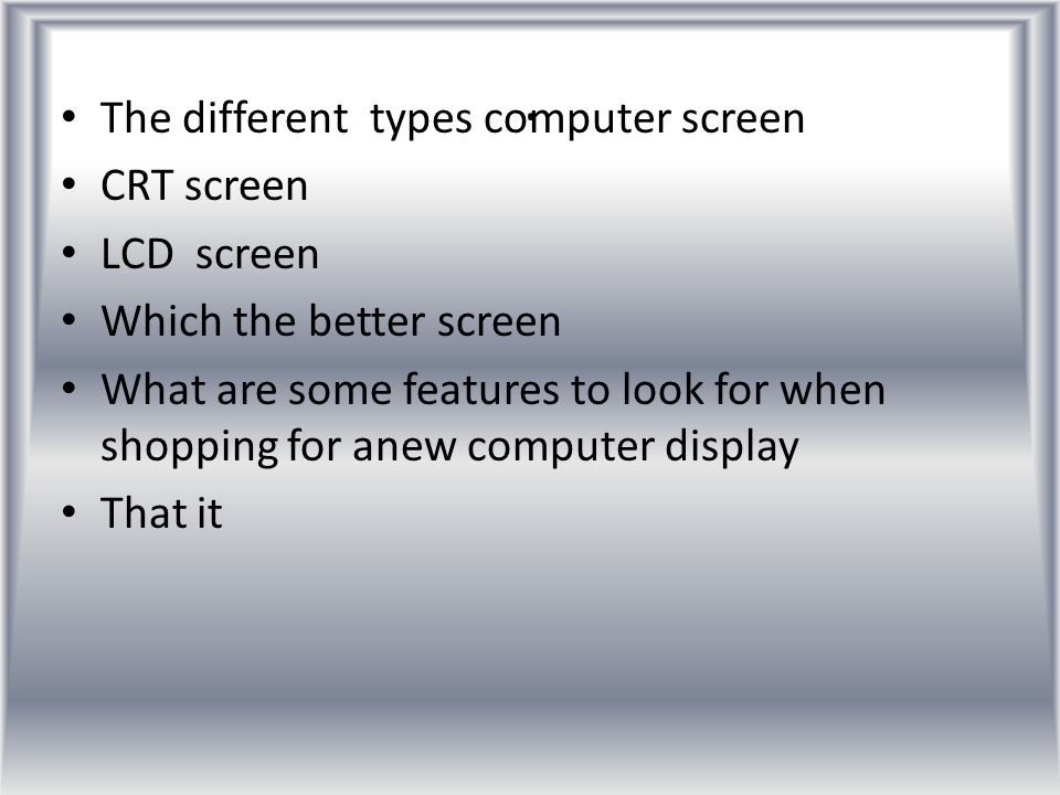 . The different types computer screen CRT screen LCD screen Which the better screen What are some features to look for when shopping for anew computer display That it