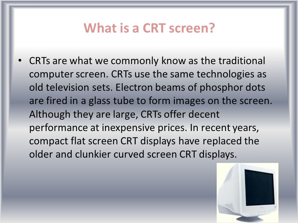 What are the different types of computer screen? The two major types of computer screens on the market today are the cathode ray tube (CRT) and the li