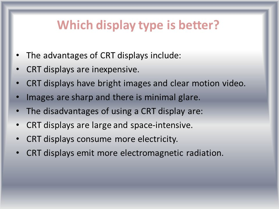 Which display type is better.The advantages of CRT displays include: CRT displays are inexpensive.