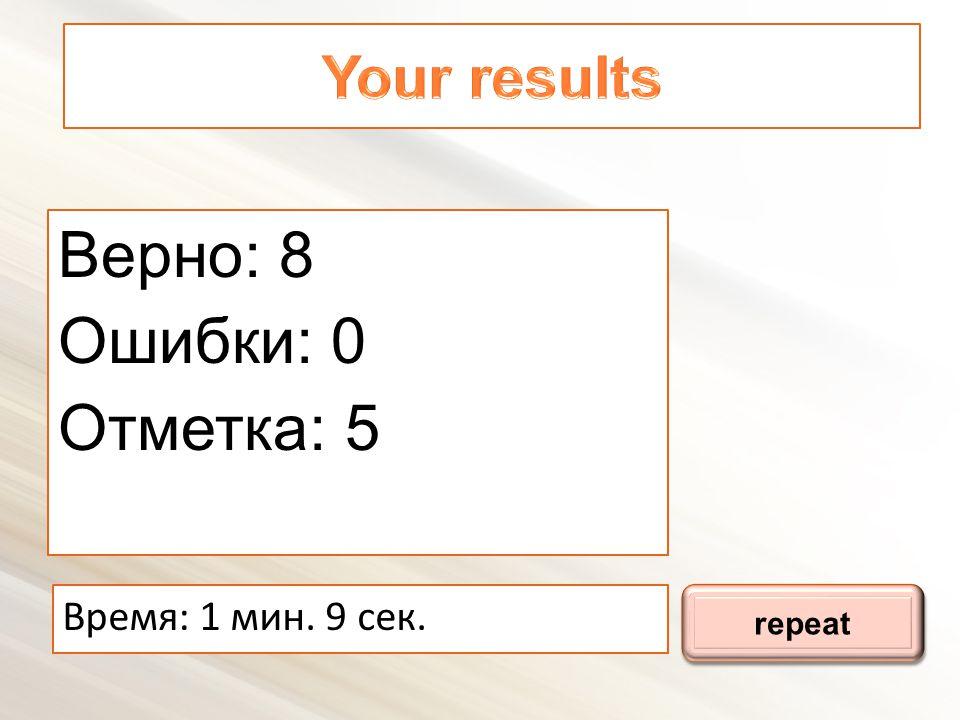 Верно: 8 Ошибки: 0 Отметка: 5 Время : 1 мин. 9 сек. repeat