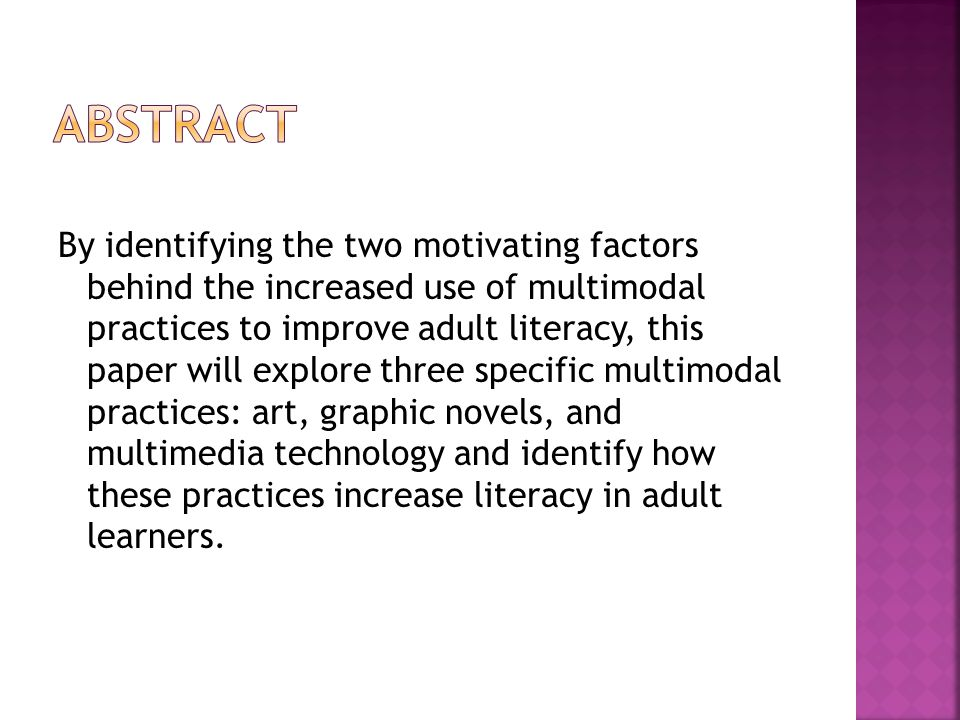 By identifying the two motivating factors behind the increased use of multimodal practices to improve adult literacy, this paper will explore three specific multimodal practices: art, graphic novels, and multimedia technology and identify how these practices increase literacy in adult learners.