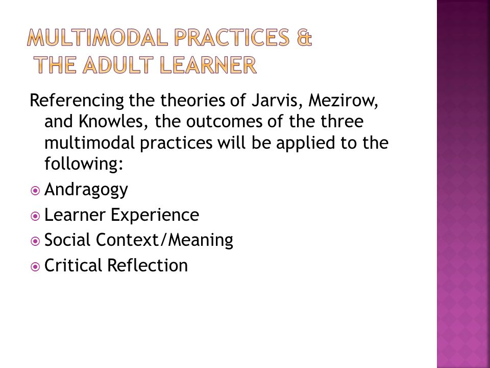 Referencing the theories of Jarvis, Mezirow, and Knowles, the outcomes of the three multimodal practices will be applied to the following: Andragogy Learner Experience Social Context/Meaning Critical Reflection