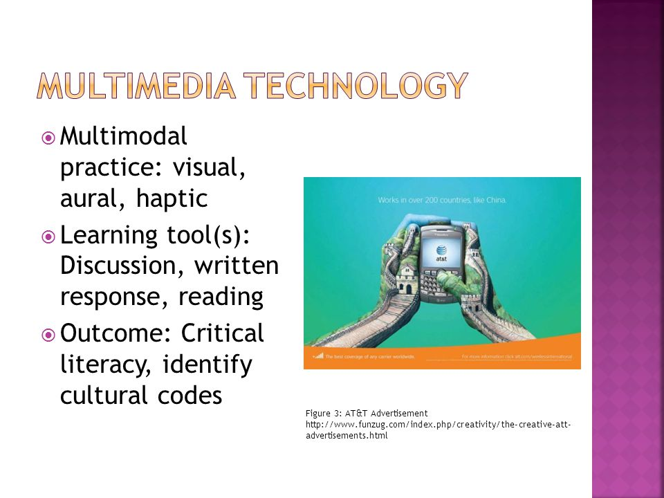 Multimodal practice: visual, aural, haptic Learning tool(s): Discussion, written response, reading Outcome: Critical literacy, identify cultural codes Figure 3: AT&T Advertisement http://www.funzug.com/index.php/creativity/the-creative-att- advertisements.html