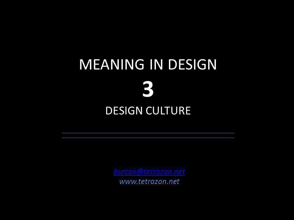 MEANING IN DESIGN 3 DESIGN CULTURE burcak@tetrazon.net www.tetrazon.net
