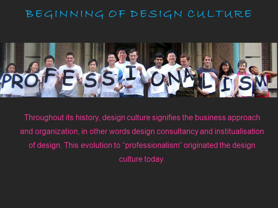 BEGINNING OF DESIGN CULTURE Throughout its history, design culture signifies the business approach and organization, in other words design consultancy and institualisation of design.