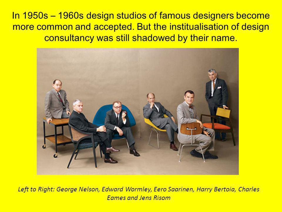 In 1950s – 1960s design studios of famous designers become more common and accepted. But the institualisation of design consultancy was still shadowed