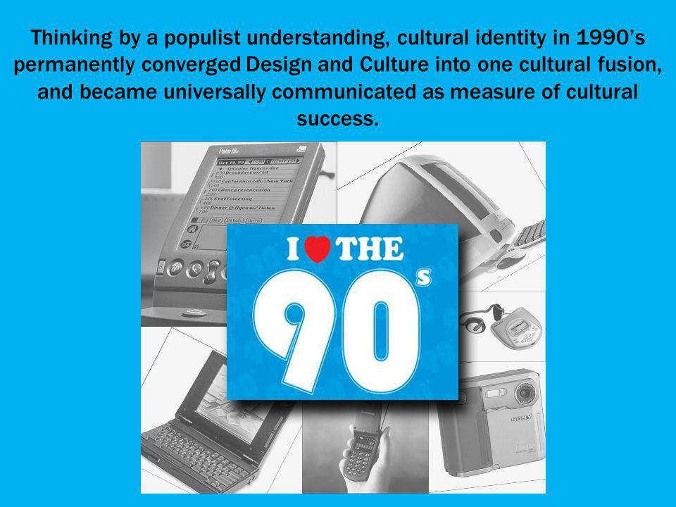 Thinking by a populist understanding, cultural identity in 1990s permanently converged Design and Culture into one cultural fusion, and became universally communicated as measure of cultural success.