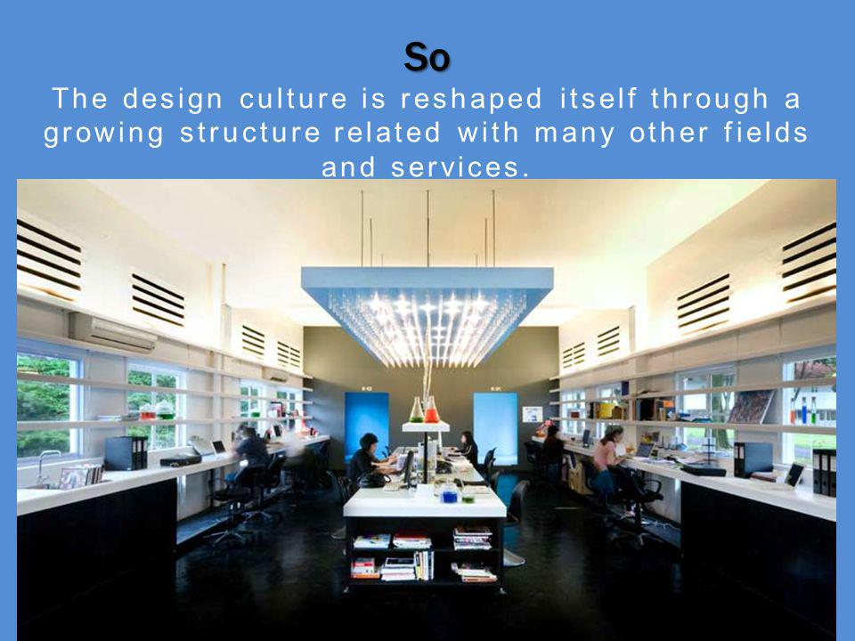 So The design culture is reshaped itself through a growing structure related with many other fields and services.