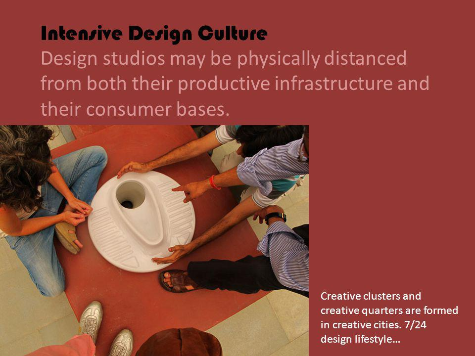 Intensive Design Culture Design studios may be physically distanced from both their productive infrastructure and their consumer bases.