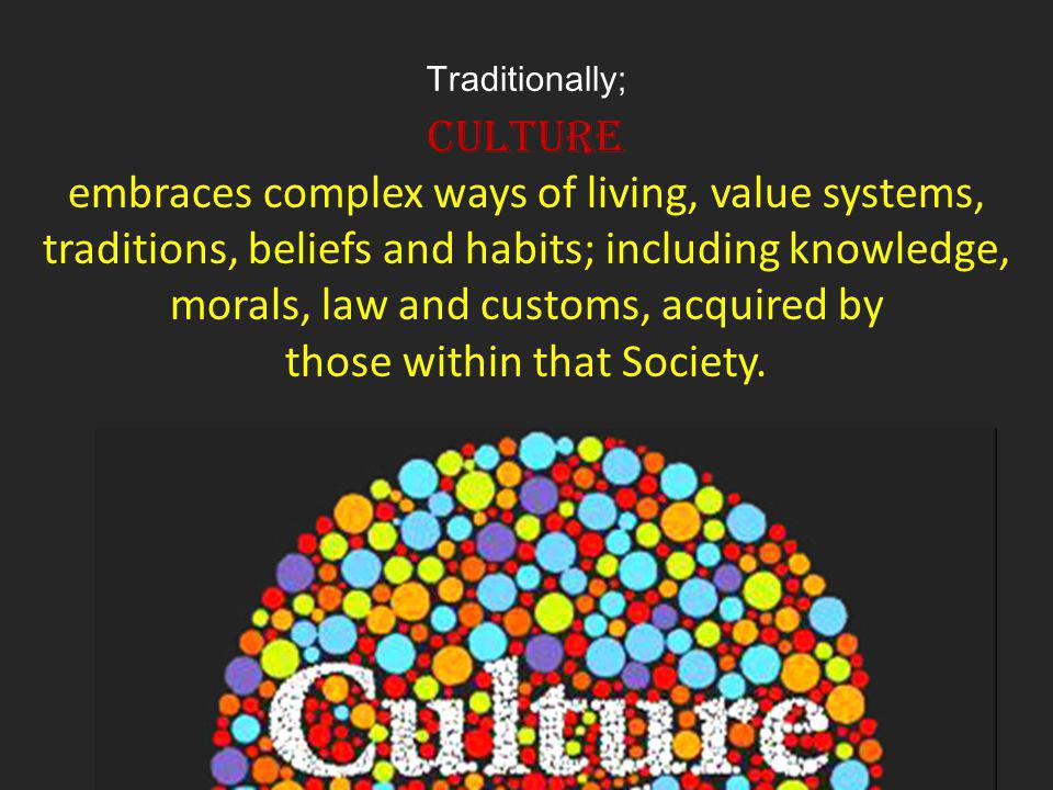 Traditionally; Culture embraces complex ways of living, value systems, traditions, beliefs and habits; including knowledge, morals, law and customs, a