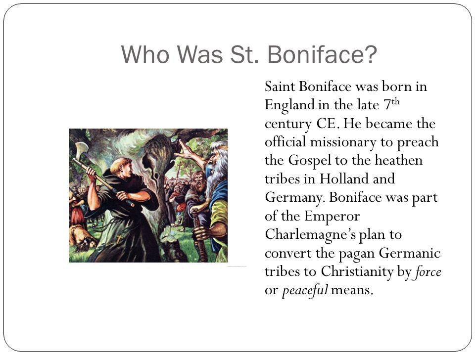 Who Was St. Boniface? Saint Boniface was born in England in the late 7 th century CE. He became the official missionary to preach the Gospel to the he