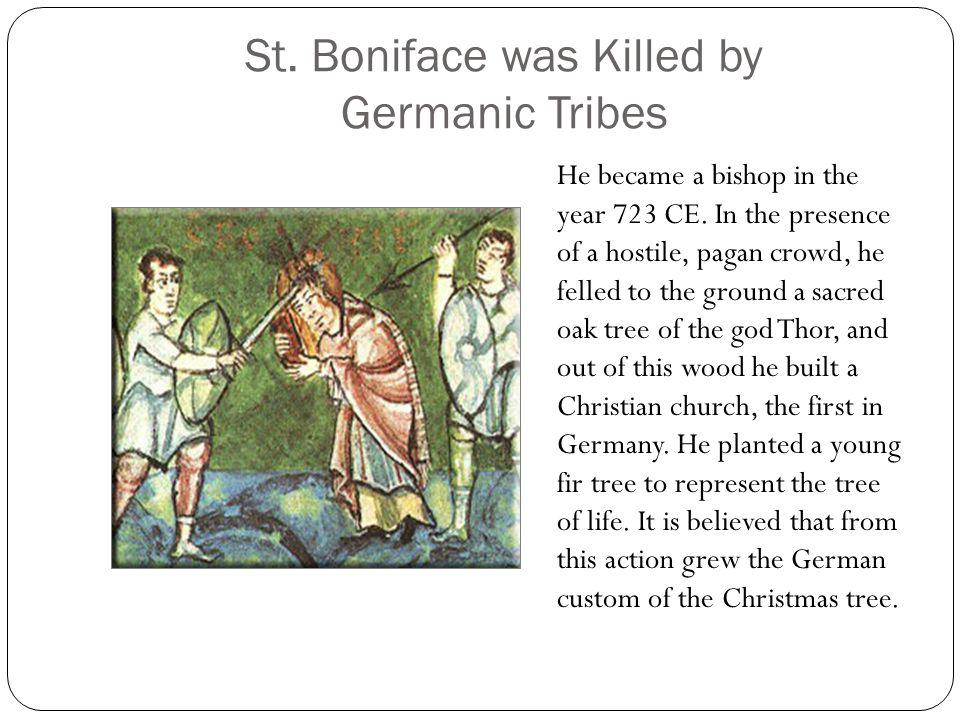 St. Boniface was Killed by Germanic Tribes He became a bishop in the year 723 CE. In the presence of a hostile, pagan crowd, he felled to the ground a
