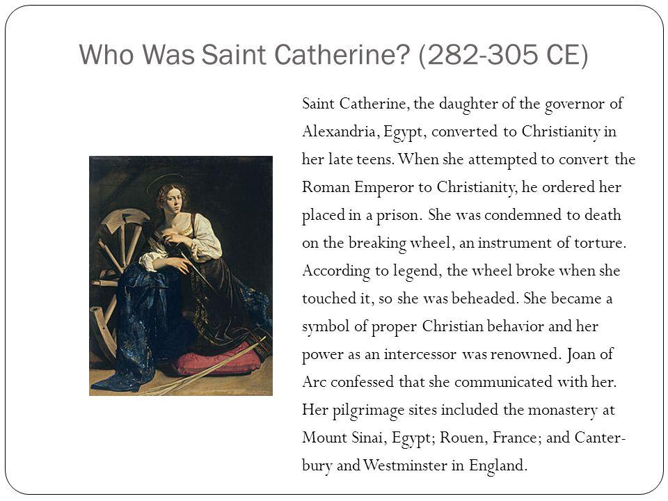 Who Was Saint Catherine? (282-305 CE) Saint Catherine, the daughter of the governor of Alexandria, Egypt, converted to Christianity in her late teens.