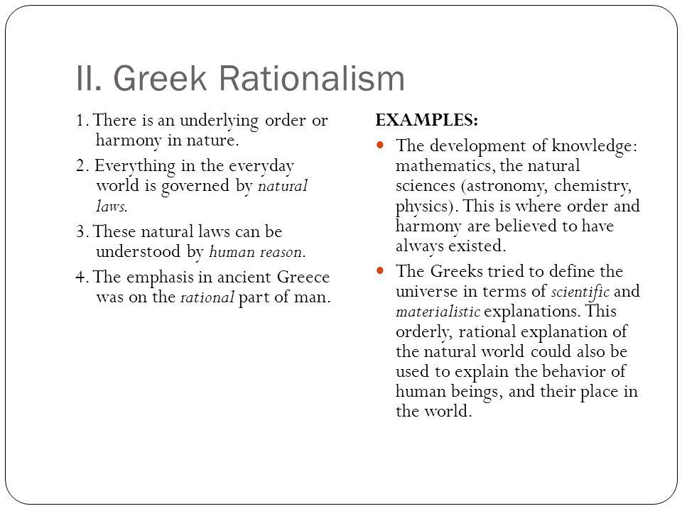 II. Greek Rationalism 1. There is an underlying order or harmony in nature. 2. Everything in the everyday world is governed by natural laws. 3. These