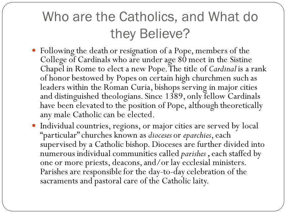 Who are the Catholics, and What do they Believe? Following the death or resignation of a Pope, members of the College of Cardinals who are under age 8