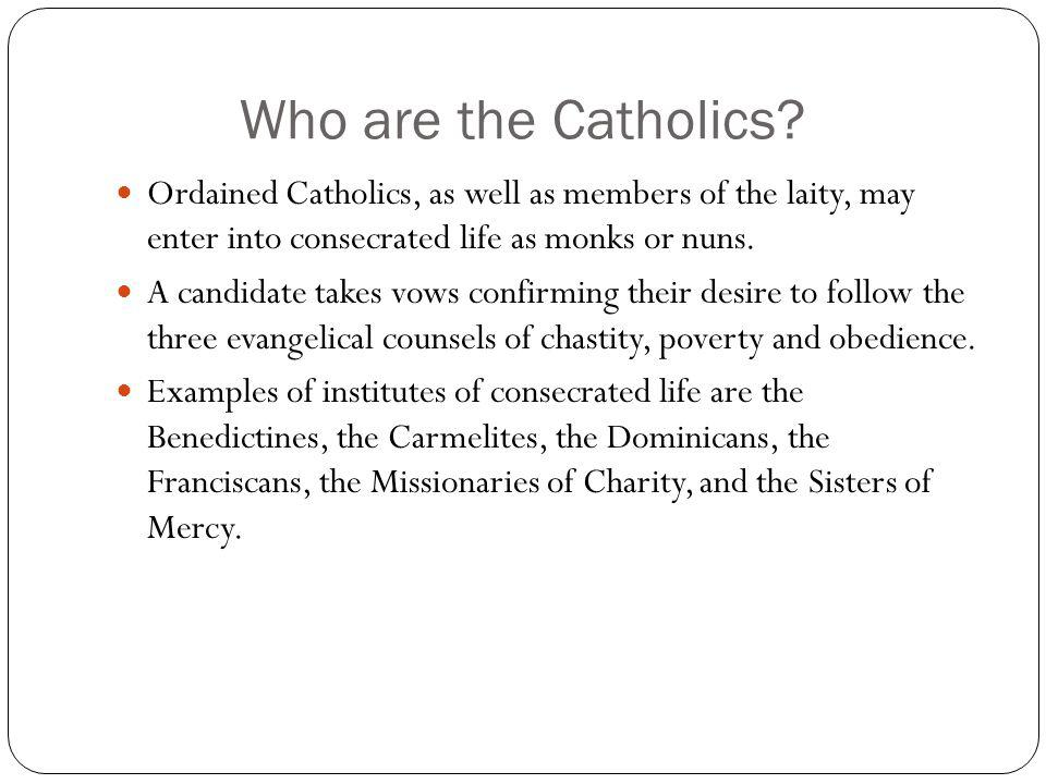 Who are the Catholics? Ordained Catholics, as well as members of the laity, may enter into consecrated life as monks or nuns. A candidate takes vows c
