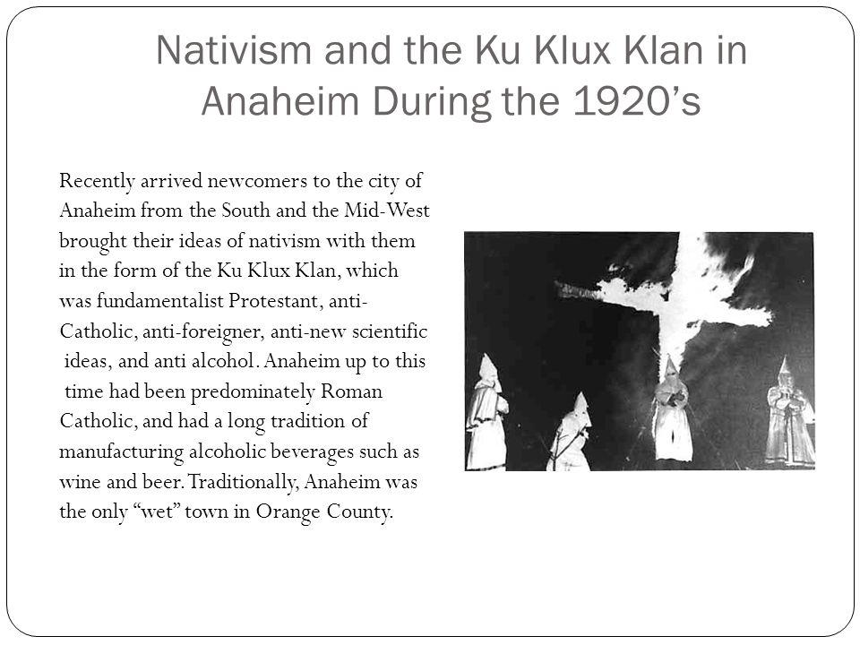Nativism and the Ku Klux Klan in Anaheim During the 1920s Recently arrived newcomers to the city of Anaheim from the South and the Mid-West brought th