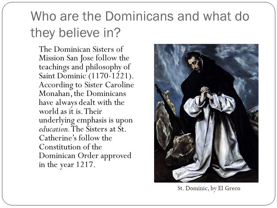 Who are the Dominicans and what do they believe in? The Dominican Sisters of Mission San Jose follow the teachings and philosophy of Saint Dominic (11