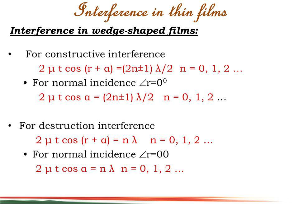 Interference in wedge-shaped films: Interference in thin films For constructive interference 2 μ t cos (r + α) =(2n±1) λ/2 n = 0, 1, 2 … For normal incidence r=0 0 2 μ t cos α = (2n±1) λ/2 n = 0, 1, 2 … For destruction interference 2 μ t cos (r + α) = n λ n = 0, 1, 2 … For normal incidence r=00 2 μ t cos α = n λ n = 0, 1, 2 …