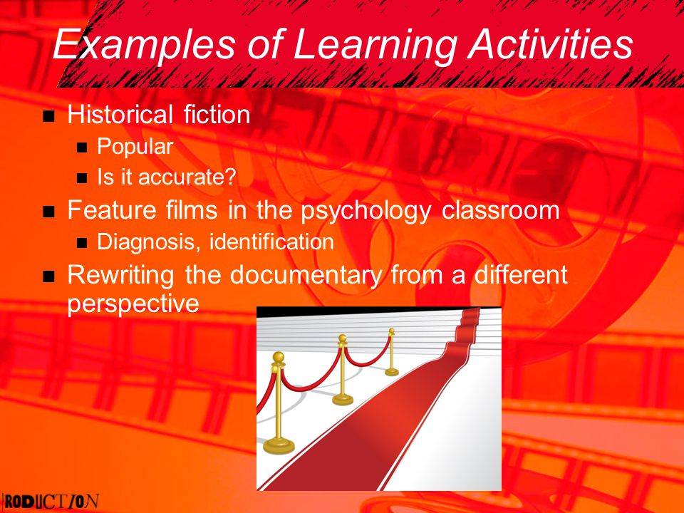 Examples of Learning Activities Historical fiction Popular Is it accurate? Feature films in the psychology classroom Diagnosis, identification Rewriti