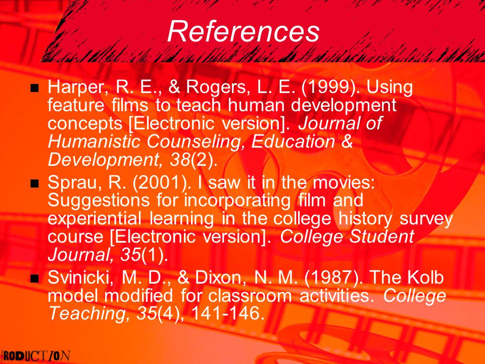 References Harper, R. E., & Rogers, L. E. (1999). Using feature films to teach human development concepts [Electronic version]. Journal of Humanistic