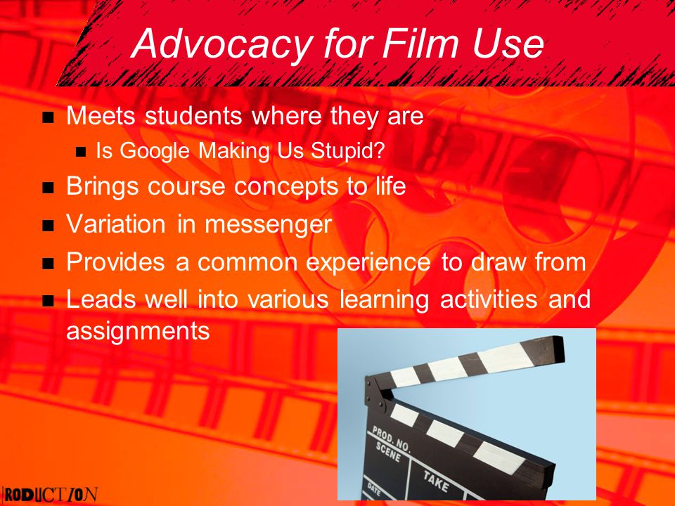 Advocacy for Film Use Meets students where they are Is Google Making Us Stupid? Brings course concepts to life Variation in messenger Provides a commo