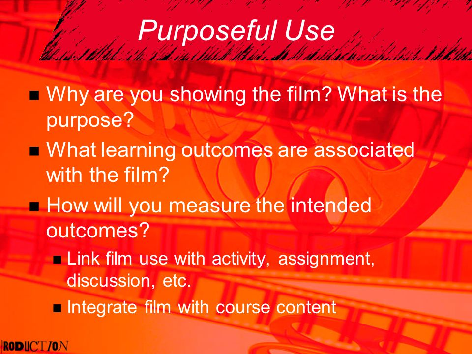 Purposeful Use Why are you showing the film? What is the purpose? What learning outcomes are associated with the film? How will you measure the intend