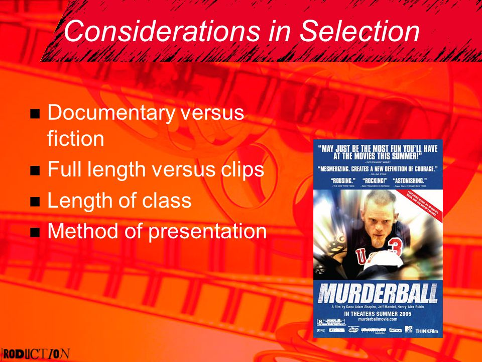 Considerations in Selection Documentary versus fiction Full length versus clips Length of class Method of presentation