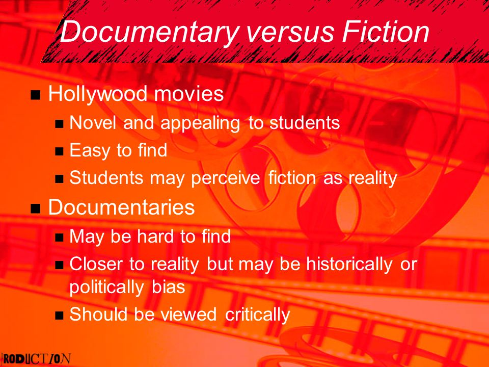 Documentary versus Fiction Hollywood movies Novel and appealing to students Easy to find Students may perceive fiction as reality Documentaries May be