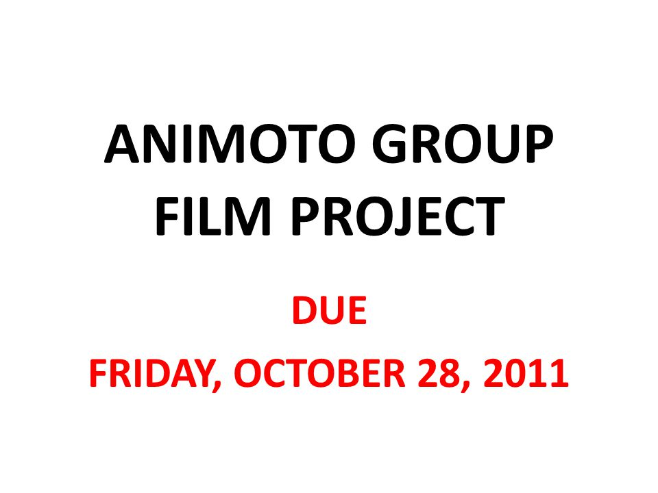 ANIMOTO GROUP FILM PROJECT DUE FRIDAY, OCTOBER 28, 2011