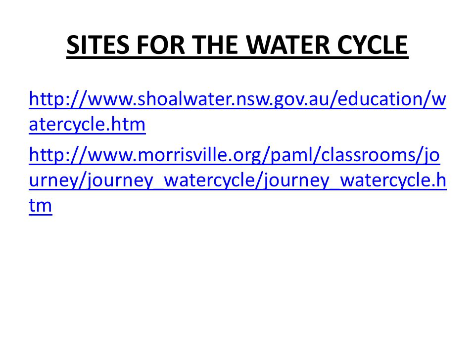 http://www.shoalwater.nsw.gov.au/education/w atercycle.htm http://www.morrisville.org/paml/classrooms/jo urney/journey_watercycle/journey_watercycle.h tm SITES FOR THE WATER CYCLE