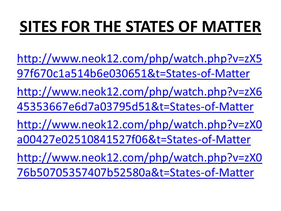 SITES FOR THE STATES OF MATTER http://www.neok12.com/php/watch.php v=zX5 97f670c1a514b6e030651&t=States-of-Matter http://www.neok12.com/php/watch.php v=zX6 45353667e6d7a03795d51&t=States-of-Matter http://www.neok12.com/php/watch.php v=zX0 a00427e02510841527f06&t=States-of-Matter http://www.neok12.com/php/watch.php v=zX0 76b50705357407b52580a&t=States-of-Matter