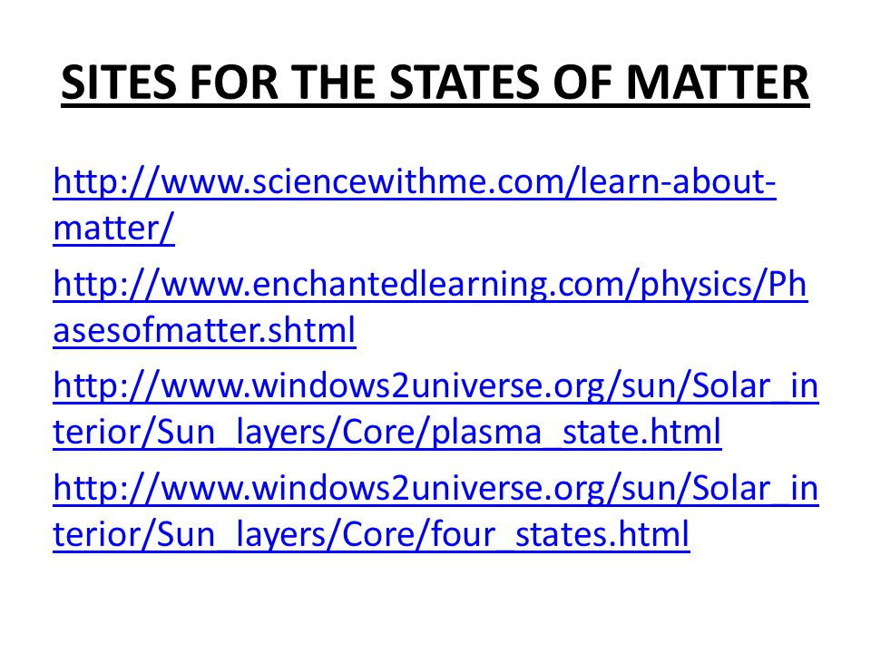 http://www.sciencewithme.com/learn-about- matter/ http://www.enchantedlearning.com/physics/Ph asesofmatter.shtml http://www.windows2universe.org/sun/Solar_in terior/Sun_layers/Core/plasma_state.html http://www.windows2universe.org/sun/Solar_in terior/Sun_layers/Core/four_states.html SITES FOR THE STATES OF MATTER