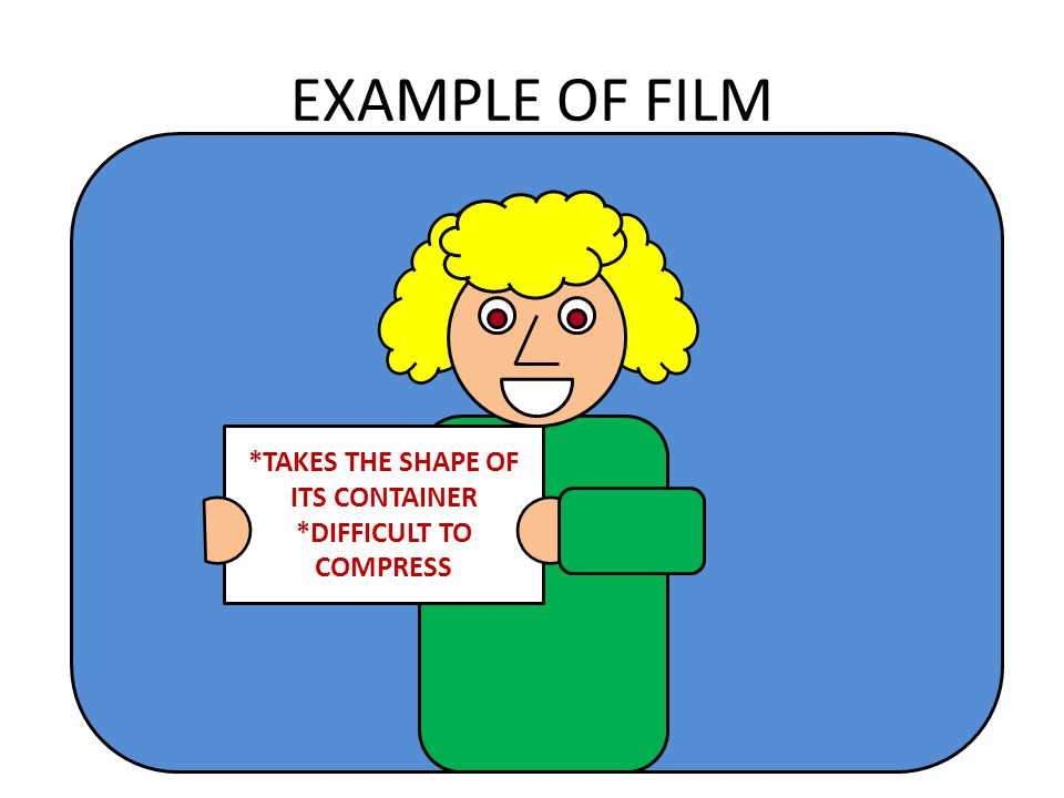 EXAMPLE OF FILM *TAKES THE SHAPE OF ITS CONTAINER *DIFFICULT TO COMPRESS