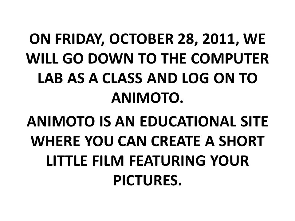ON FRIDAY, OCTOBER 28, 2011, WE WILL GO DOWN TO THE COMPUTER LAB AS A CLASS AND LOG ON TO ANIMOTO.