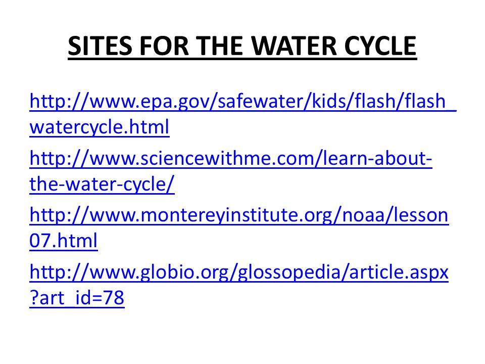 http://www.epa.gov/safewater/kids/flash/flash_ watercycle.html http://www.sciencewithme.com/learn-about- the-water-cycle/ http://www.montereyinstitute.org/noaa/lesson 07.html http://www.globio.org/glossopedia/article.aspx art_id=78
