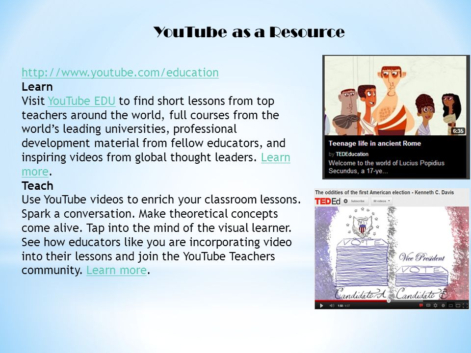 YouTube as a Resource http://www.youtube.com/education Learn Visit YouTube EDU to find short lessons from top teachers around the world, full courses from the worlds leading universities, professional development material from fellow educators, and inspiring videos from global thought leaders.
