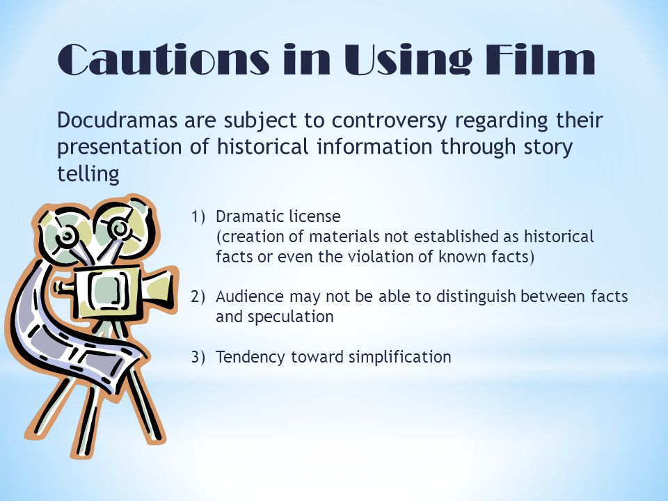 Cautions in Using Film Docudramas are subject to controversy regarding their presentation of historical information through story telling 1)Dramatic license (creation of materials not established as historical facts or even the violation of known facts) 2)Audience may not be able to distinguish between facts and speculation 3)Tendency toward simplification