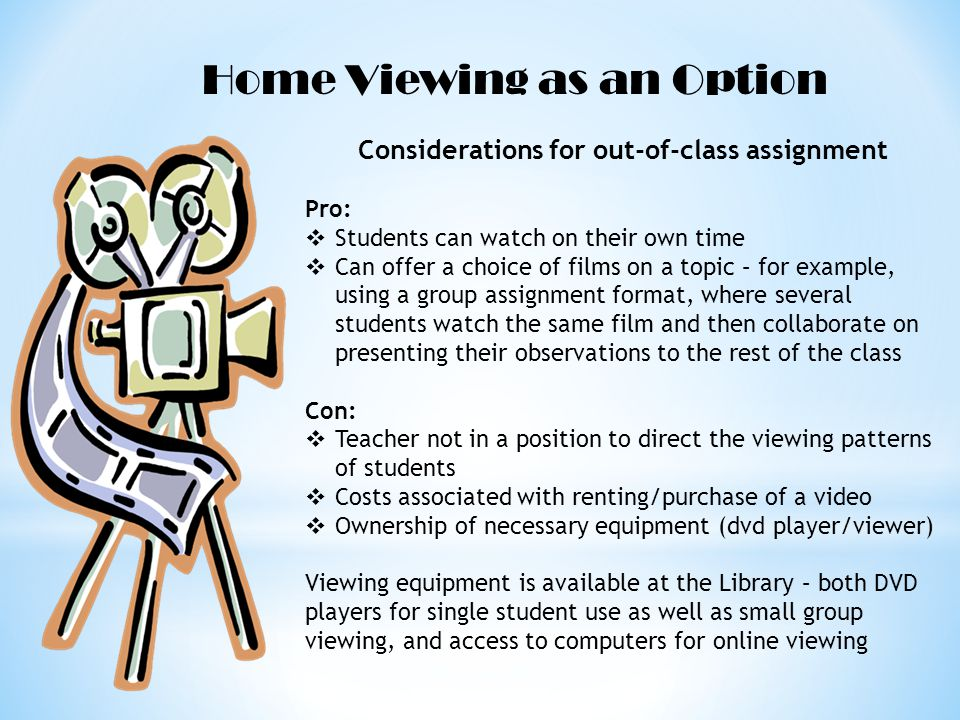 Home Viewing as an Option Considerations for out-of-class assignment Pro: Students can watch on their own time Can offer a choice of films on a topic – for example, using a group assignment format, where several students watch the same film and then collaborate on presenting their observations to the rest of the class Con: Teacher not in a position to direct the viewing patterns of students Costs associated with renting/purchase of a video Ownership of necessary equipment (dvd player/viewer) Viewing equipment is available at the Library – both DVD players for single student use as well as small group viewing, and access to computers for online viewing