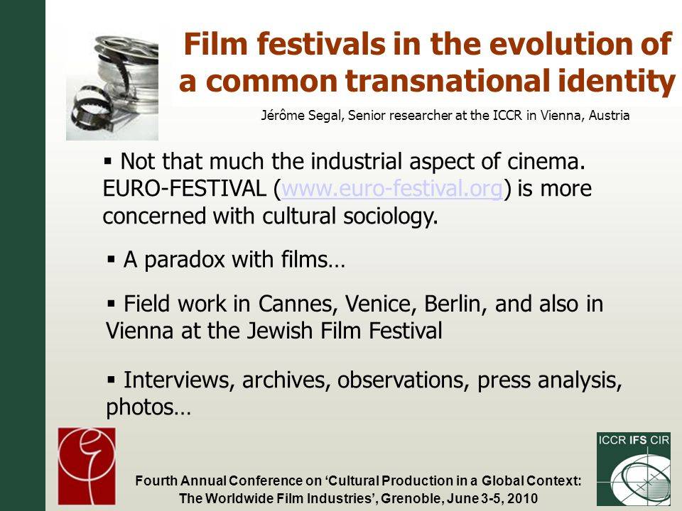 Fourth Annual Conference on Cultural Production in a Global Context: The Worldwide Film Industries, Grenoble, June 3-5, 2010 Film festivals in the evolution of a common transnational identity Jérôme Segal, Senior researcher at the ICCR in Vienna, Austria Not that much the industrial aspect of cinema.