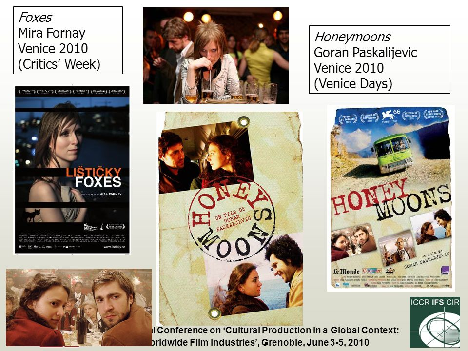 Fourth Annual Conference on Cultural Production in a Global Context: The Worldwide Film Industries, Grenoble, June 3-5, 2010 Foxes Mira Fornay Venice 2010 (Critics Week) Honeymoons Goran Paskalijevic Venice 2010 (Venice Days)