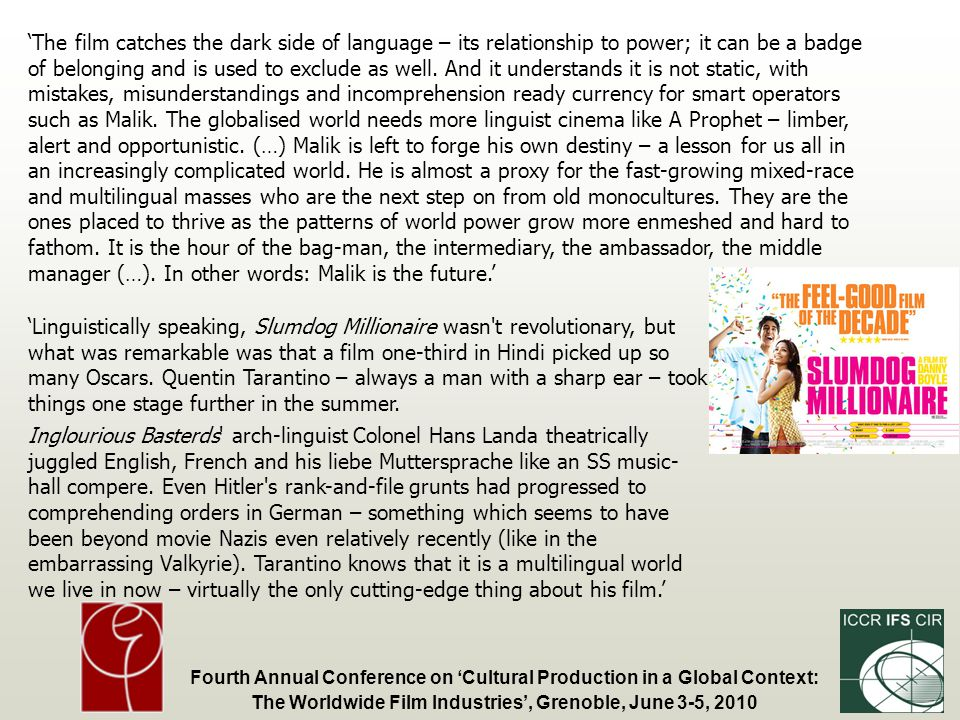 Fourth Annual Conference on Cultural Production in a Global Context: The Worldwide Film Industries, Grenoble, June 3-5, 2010 The film catches the dark side of language – its relationship to power; it can be a badge of belonging and is used to exclude as well.