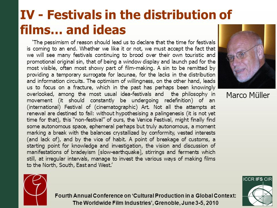 Fourth Annual Conference on Cultural Production in a Global Context: The Worldwide Film Industries, Grenoble, June 3-5, 2010 IV - Festivals in the distribution of films… and ideas The pessimism of reason should lead us to declare that the time for festivals is coming to an end.