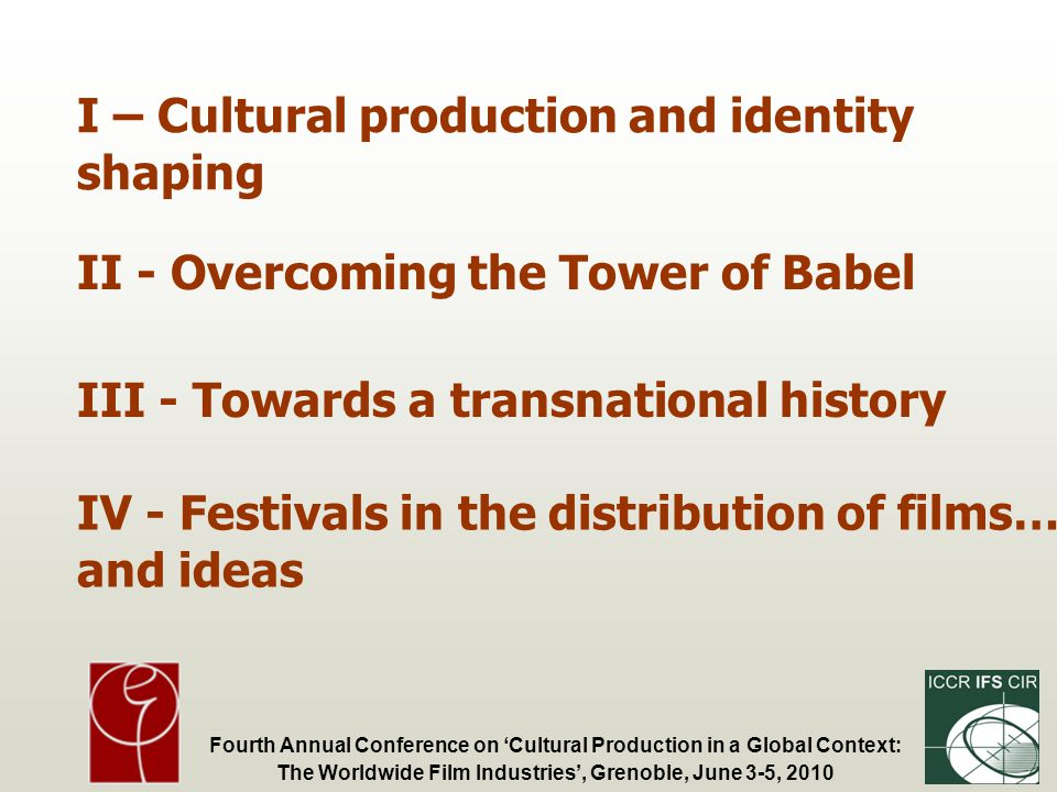 Fourth Annual Conference on Cultural Production in a Global Context: The Worldwide Film Industries, Grenoble, June 3-5, 2010 I – Cultural production and identity shaping II - Overcoming the Tower of Babel III - Towards a transnational history IV - Festivals in the distribution of films… and ideas
