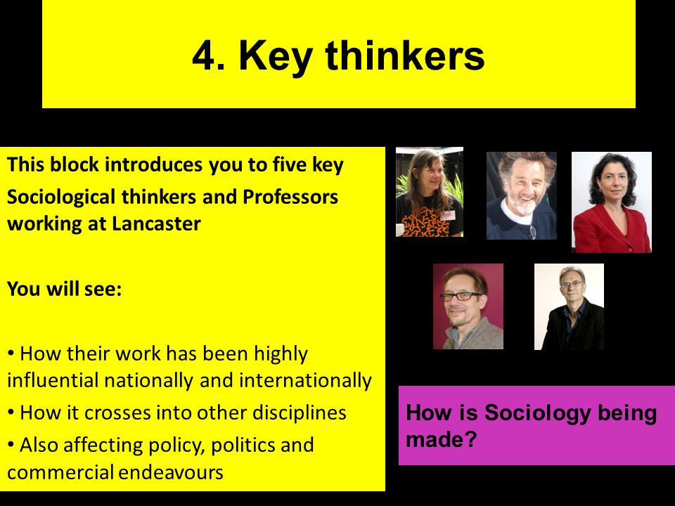 4. Key thinkers This block introduces you to five key Sociological thinkers and Professors working at Lancaster You will see: How their work has been
