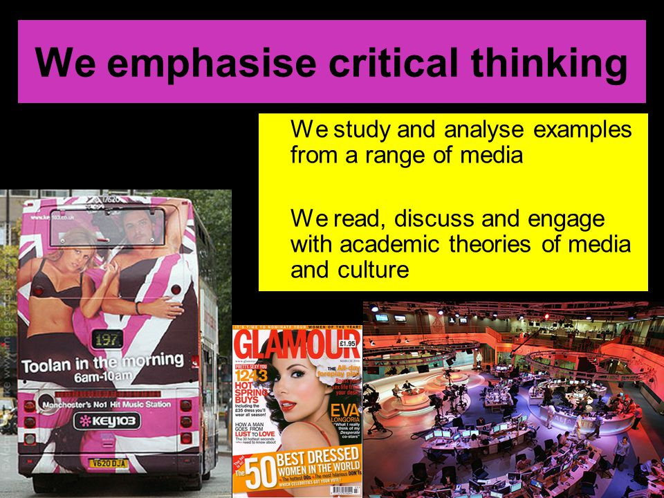 We emphasise critical thinking We study and analyse examples from a range of media We read, discuss and engage with academic theories of media and culture