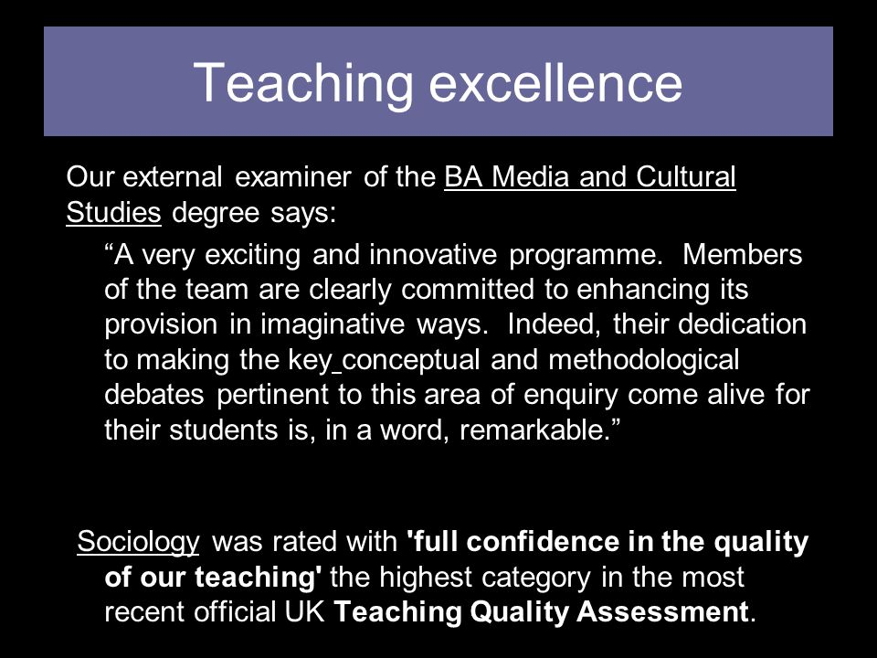 Teaching excellence Our external examiner of the BA Media and Cultural Studies degree says: A very exciting and innovative programme.