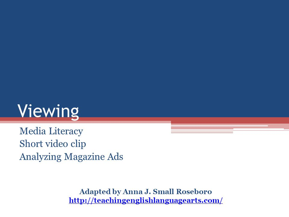 Viewing Media Literacy Short video clip Analyzing Magazine Ads Adapted by Anna J. Small Roseboro http://teachingenglishlanguagearts.com/ http://teachi