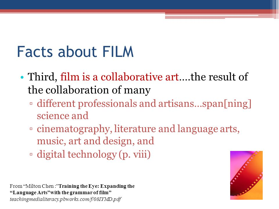 Facts about FILM Third, film is a collaborative art….the result of the collaboration of many different professionals and artisans…span[ning] science a