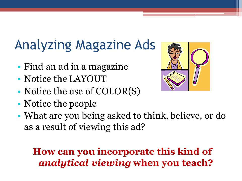 Analyzing Magazine Ads Find an ad in a magazine Notice the LAYOUT Notice the use of COLOR(S) Notice the people What are you being asked to think, believe, or do as a result of viewing this ad.